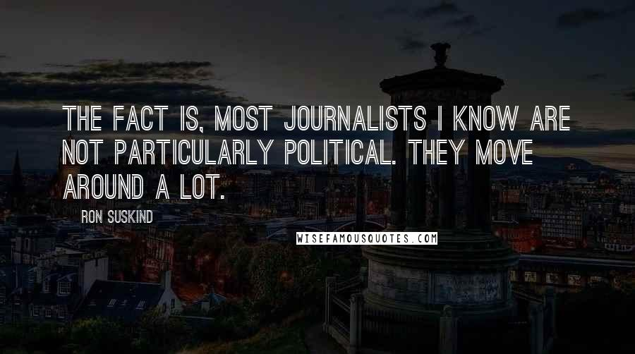 Ron Suskind quotes: The fact is, most journalists I know are not particularly political. They move around a lot.