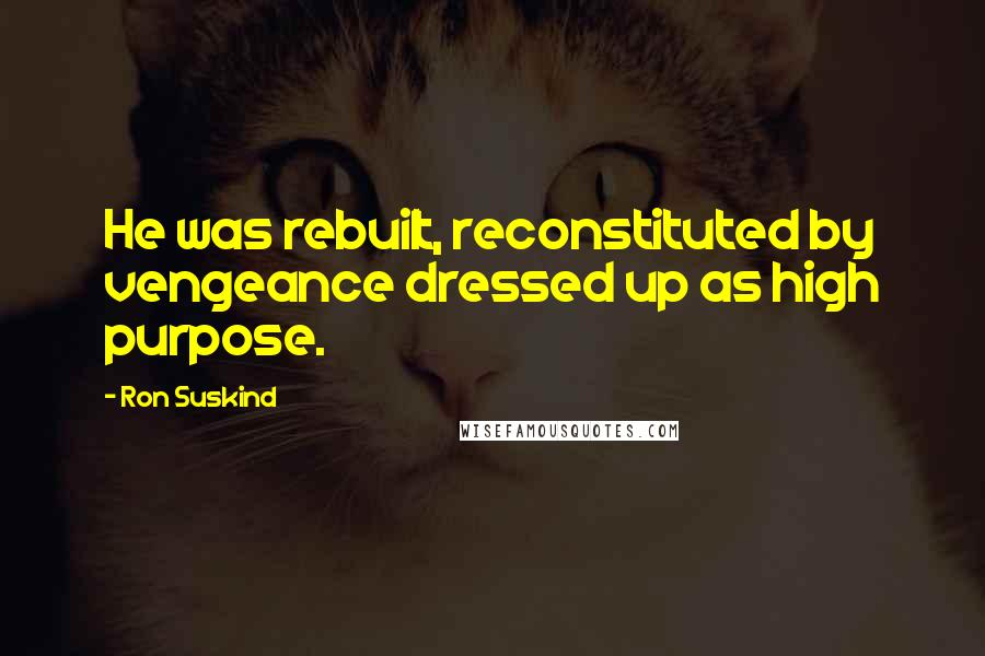Ron Suskind quotes: He was rebuilt, reconstituted by vengeance dressed up as high purpose.