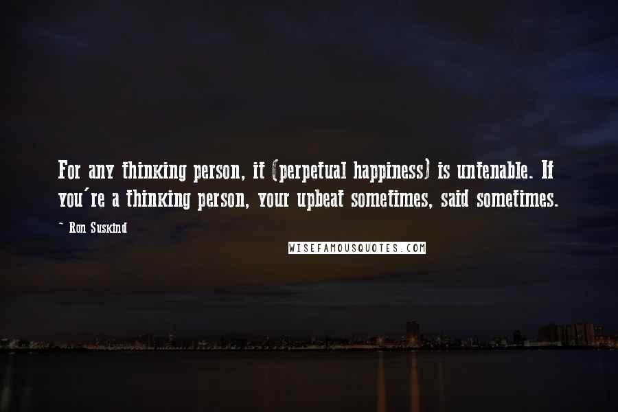 Ron Suskind quotes: For any thinking person, it (perpetual happiness) is untenable. If you're a thinking person, your upbeat sometimes, said sometimes.