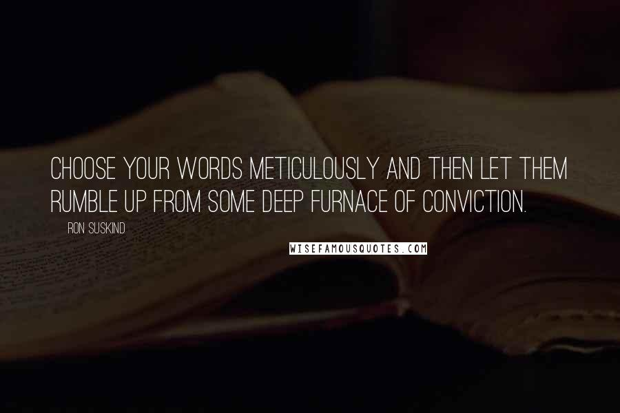Ron Suskind quotes: Choose your words meticulously and then let them rumble up from some deep furnace of conviction.