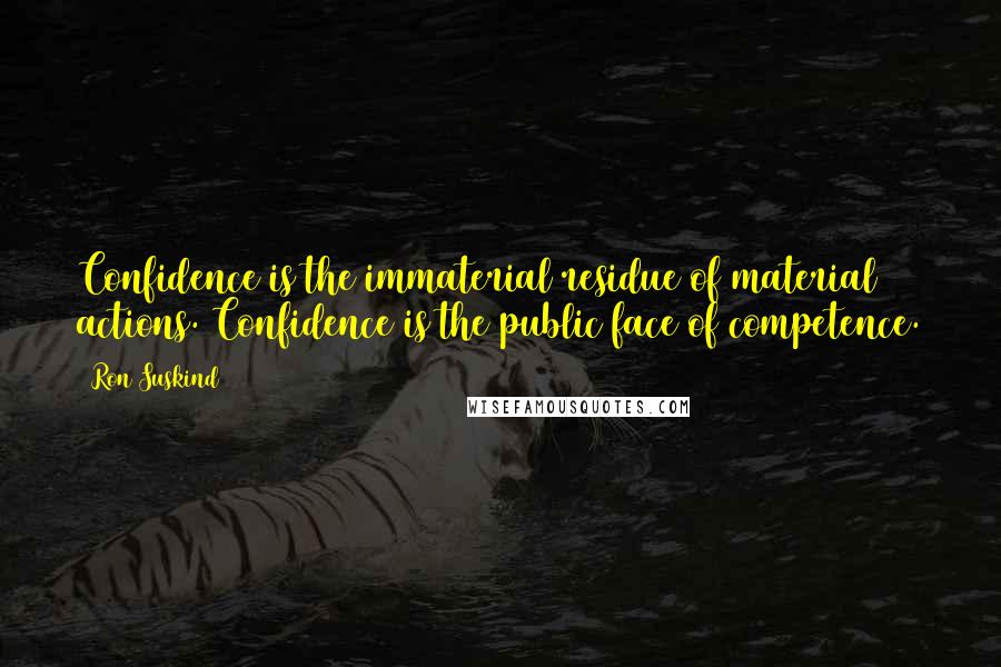 Ron Suskind quotes: Confidence is the immaterial residue of material actions. Confidence is the public face of competence.
