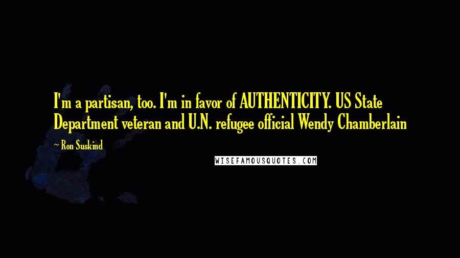 Ron Suskind quotes: I'm a partisan, too. I'm in favor of AUTHENTICITY. US State Department veteran and U.N. refugee official Wendy Chamberlain