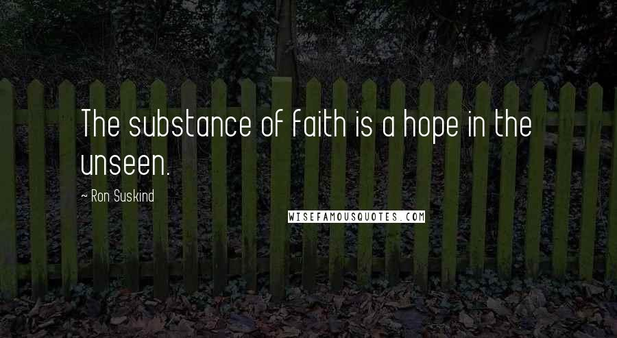Ron Suskind quotes: The substance of faith is a hope in the unseen.