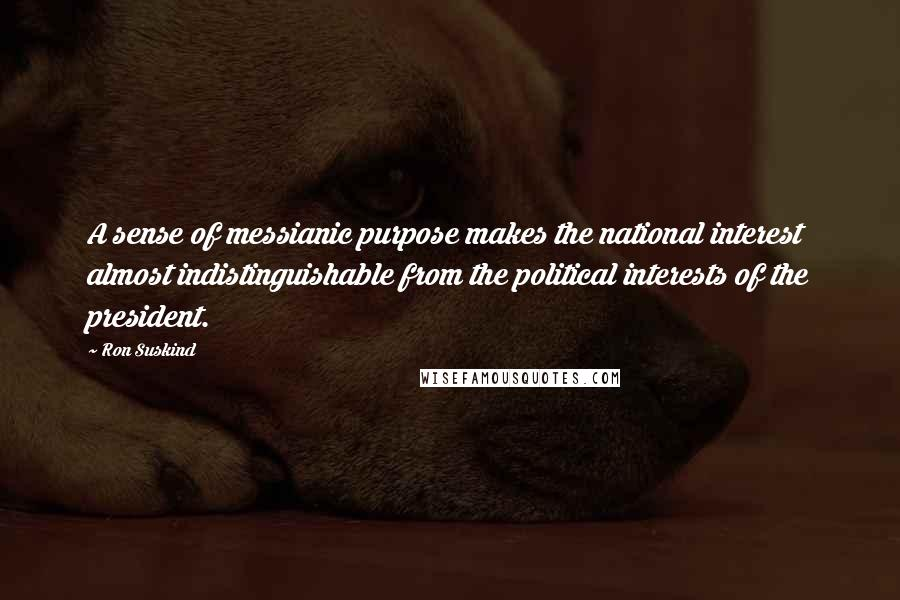 Ron Suskind quotes: A sense of messianic purpose makes the national interest almost indistinguishable from the political interests of the president.