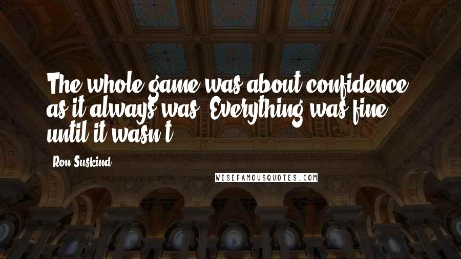 Ron Suskind quotes: The whole game was about confidence, as it always was. Everything was fine - until it wasn't.