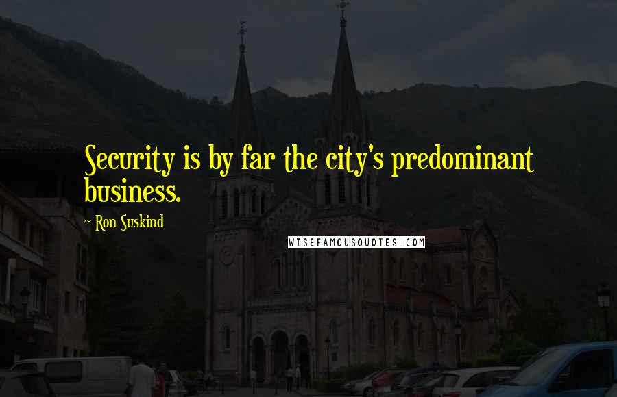 Ron Suskind quotes: Security is by far the city's predominant business.