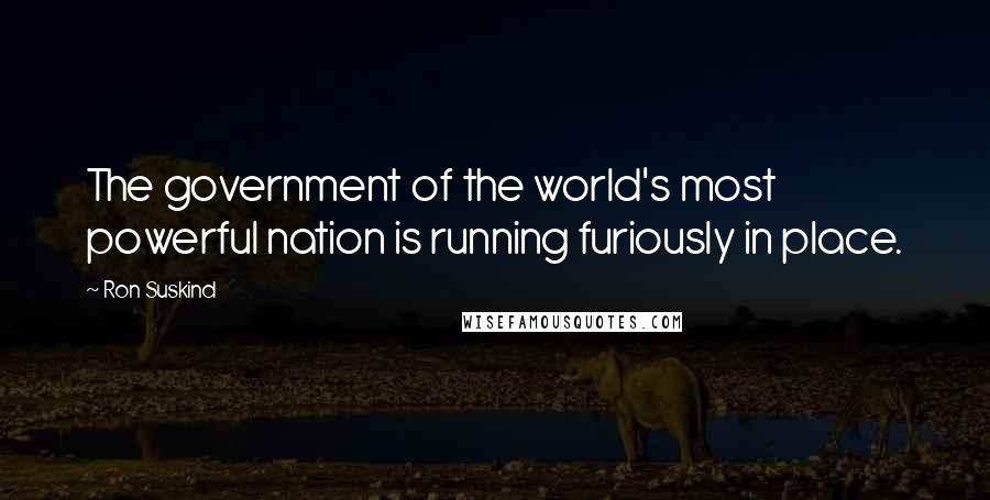 Ron Suskind quotes: The government of the world's most powerful nation is running furiously in place.