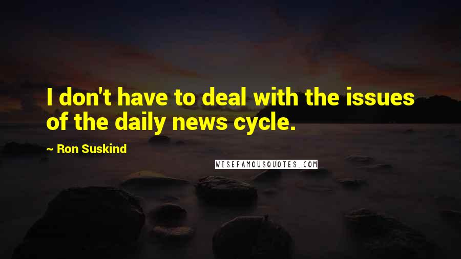 Ron Suskind quotes: I don't have to deal with the issues of the daily news cycle.