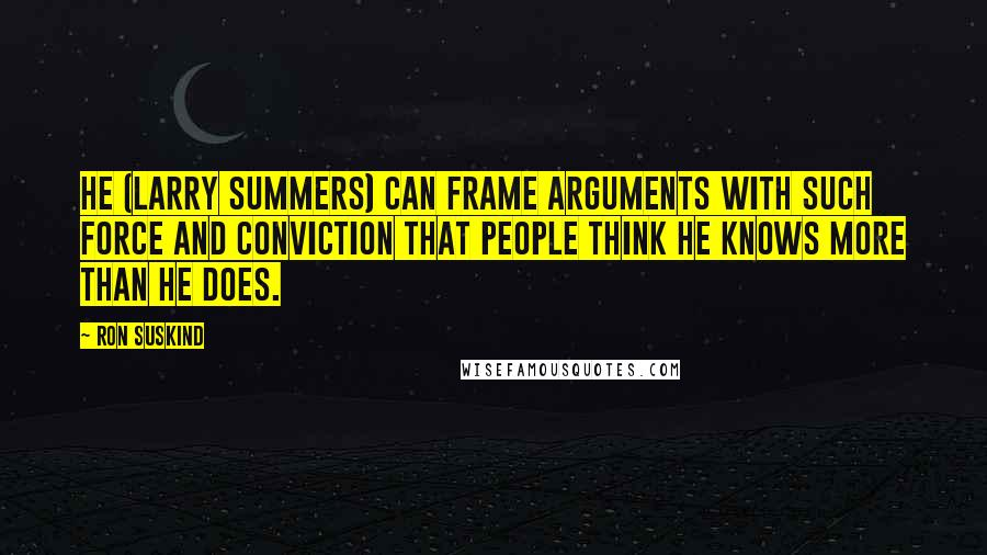 Ron Suskind quotes: He (Larry Summers) can frame arguments with such force and conviction that people think he knows more than he does.
