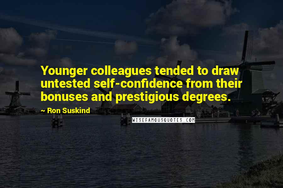 Ron Suskind quotes: Younger colleagues tended to draw untested self-confidence from their bonuses and prestigious degrees.