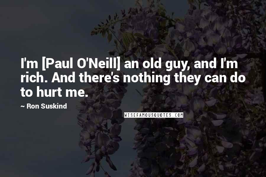 Ron Suskind quotes: I'm [Paul O'Neill] an old guy, and I'm rich. And there's nothing they can do to hurt me.