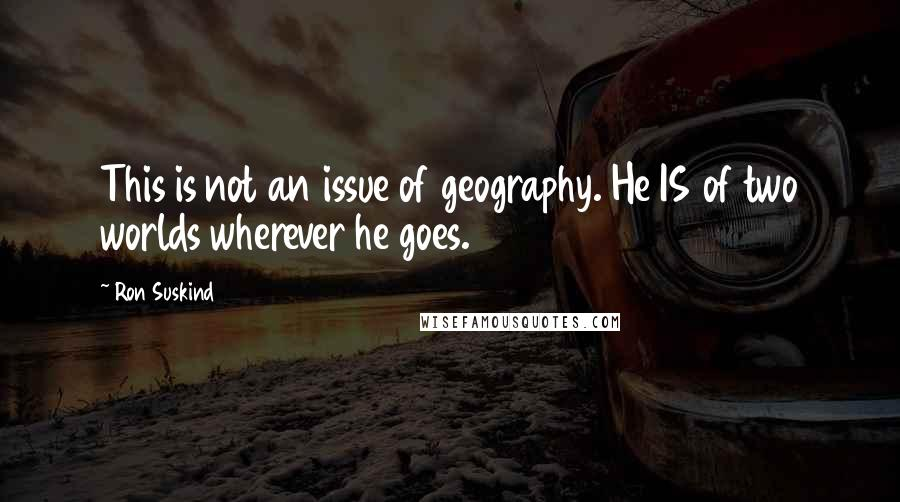 Ron Suskind quotes: This is not an issue of geography. He IS of two worlds wherever he goes.