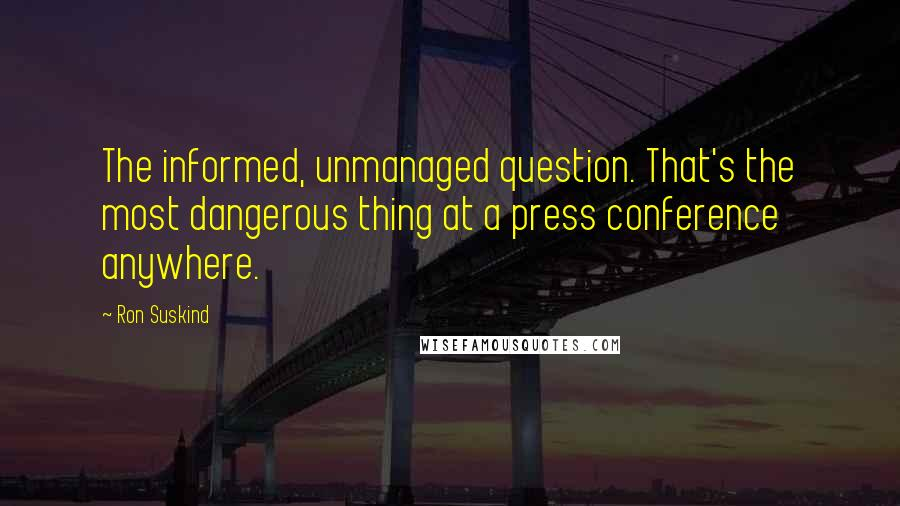 Ron Suskind quotes: The informed, unmanaged question. That's the most dangerous thing at a press conference anywhere.