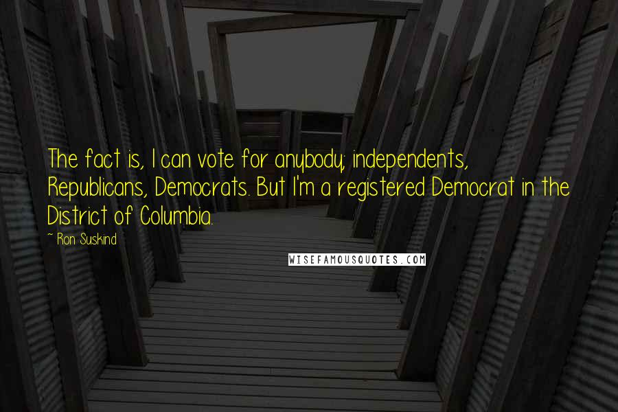 Ron Suskind quotes: The fact is, I can vote for anybody; independents, Republicans, Democrats. But I'm a registered Democrat in the District of Columbia.