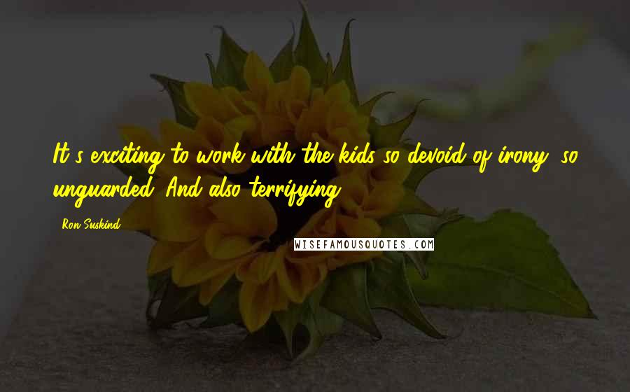 Ron Suskind quotes: It's exciting to work with the kids so devoid of irony, so unguarded. And also terrifying.
