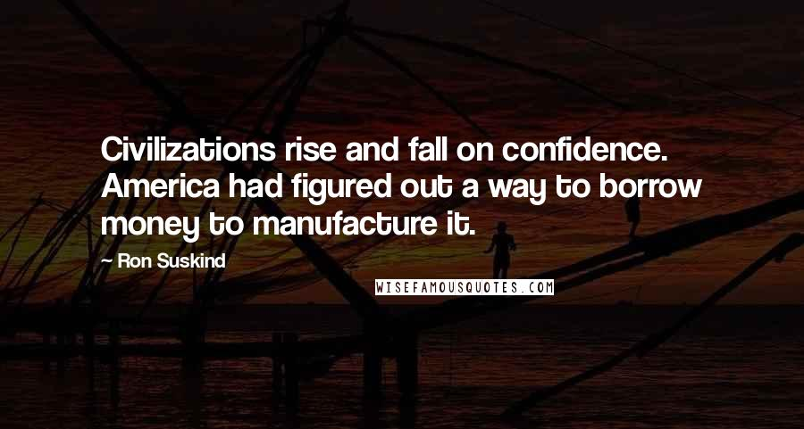 Ron Suskind quotes: Civilizations rise and fall on confidence. America had figured out a way to borrow money to manufacture it.