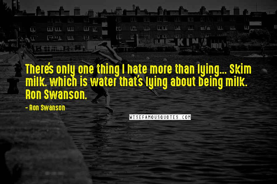 Ron Swanson quotes: There's only one thing I hate more than lying... Skim milk. which is water that's lying about being milk. Ron Swanson.