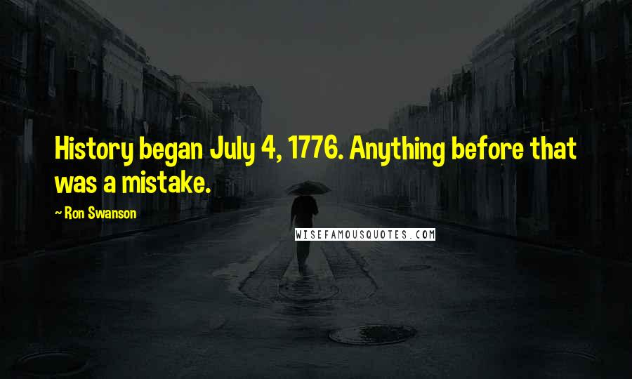 Ron Swanson quotes: History began July 4, 1776. Anything before that was a mistake.