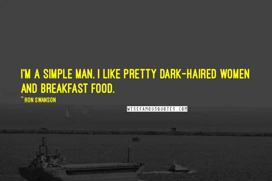 Ron Swanson quotes: I'm a simple man. I like pretty dark-haired women and breakfast food.