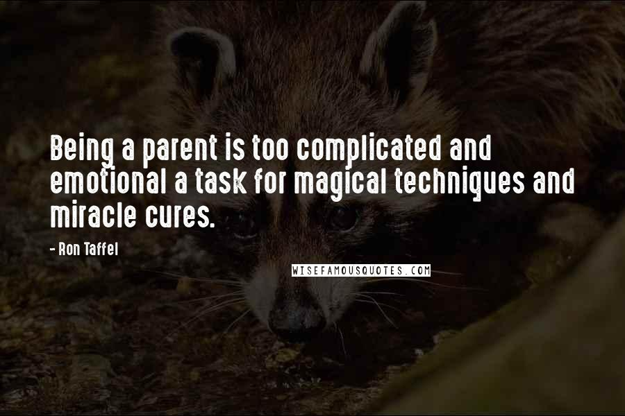 Ron Taffel quotes: Being a parent is too complicated and emotional a task for magical techniques and miracle cures.