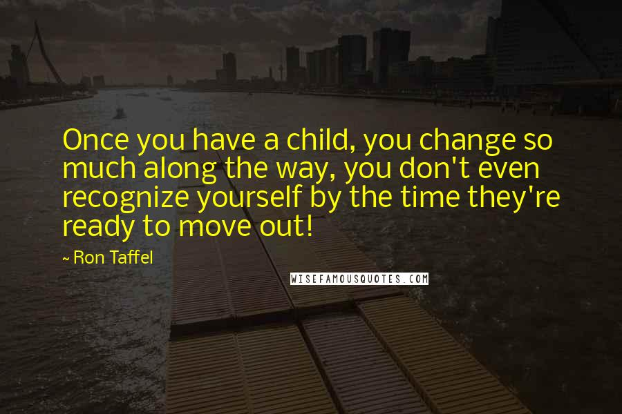 Ron Taffel quotes: Once you have a child, you change so much along the way, you don't even recognize yourself by the time they're ready to move out!