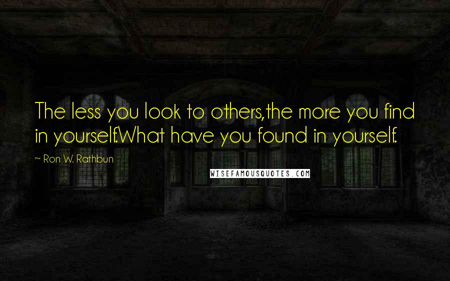 Ron W. Rathbun quotes: The less you look to others,the more you find in yourself.What have you found in yourself.