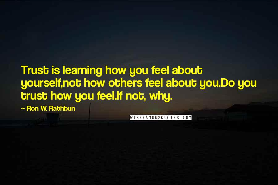 Ron W. Rathbun quotes: Trust is learning how you feel about yourself,not how others feel about you.Do you trust how you feel.If not, why.