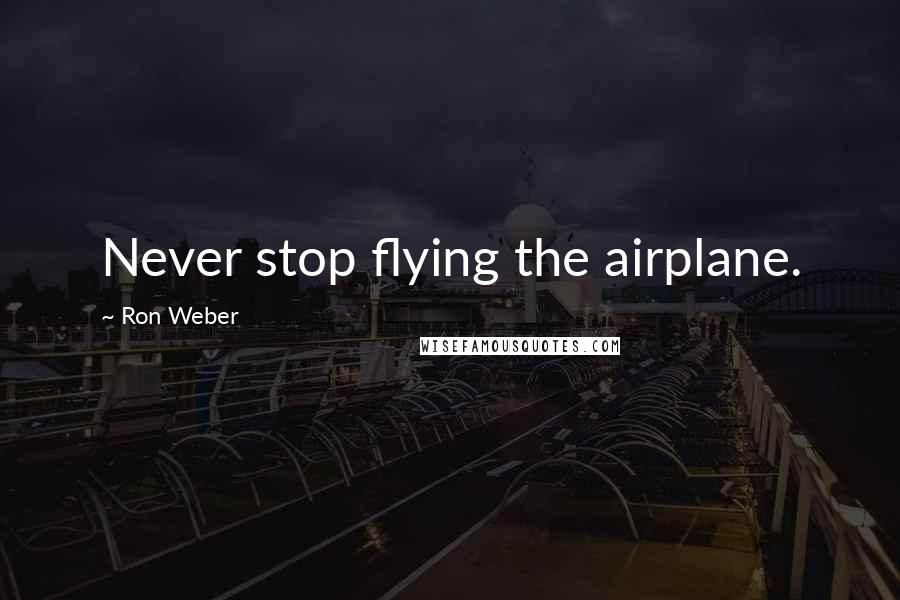 Ron Weber quotes: Never stop flying the airplane.