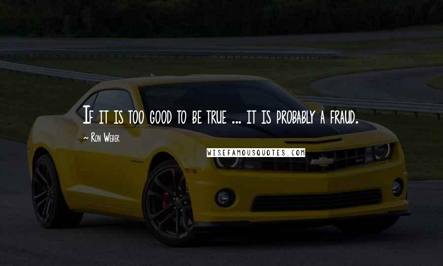 Ron Weber quotes: If it is too good to be true ... it is probably a fraud.