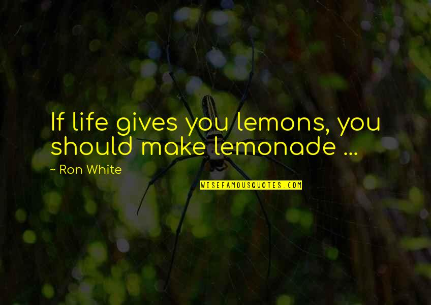Ron White Quotes By Ron White: If life gives you lemons, you should make