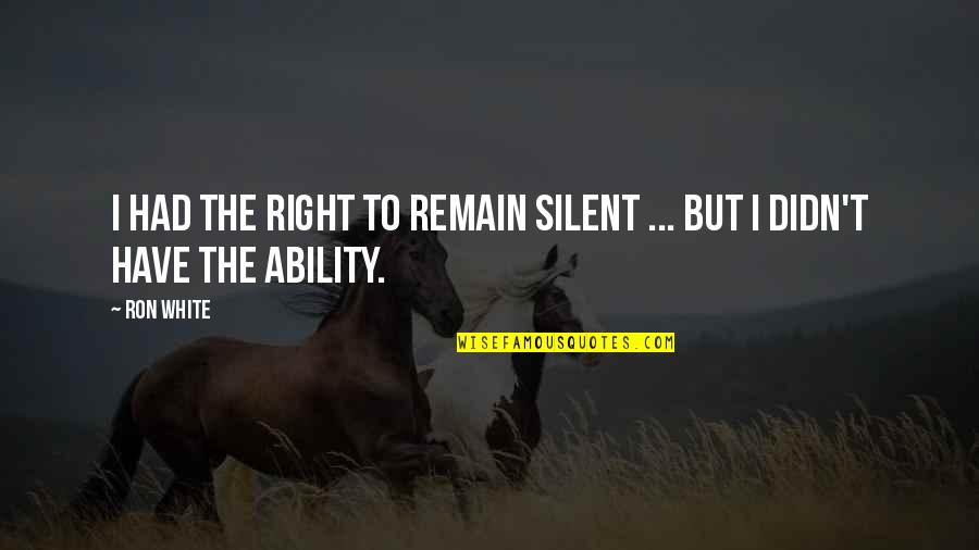 Ron White Quotes By Ron White: I had the right to remain silent ...