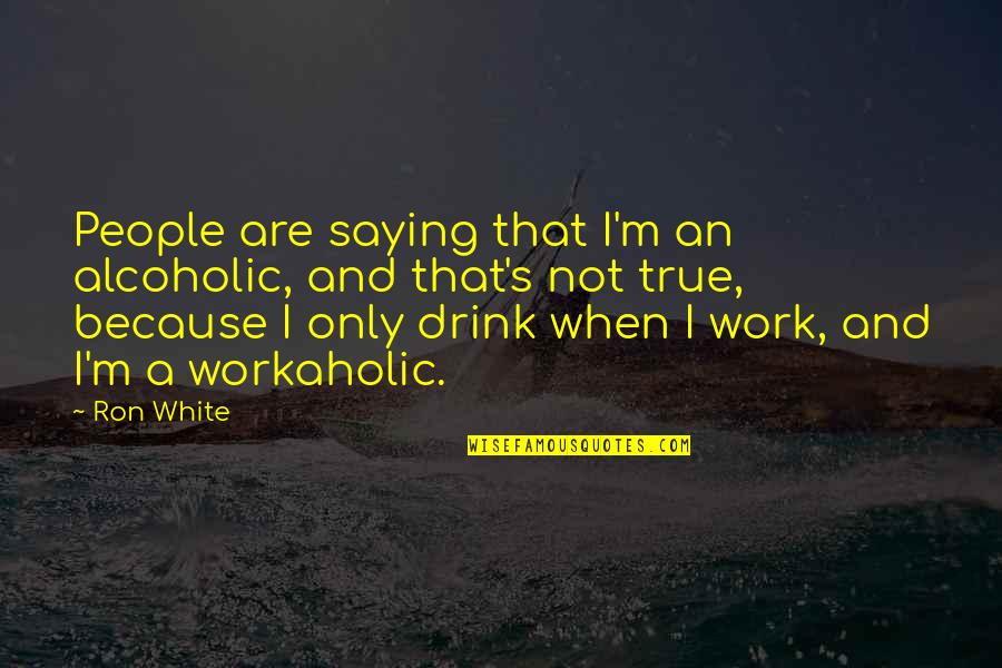 Ron White Quotes By Ron White: People are saying that I'm an alcoholic, and