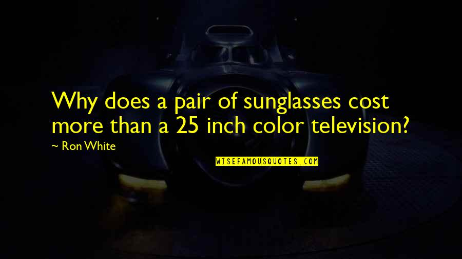 Ron White Quotes By Ron White: Why does a pair of sunglasses cost more