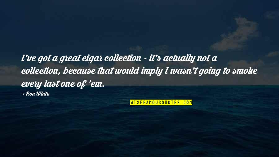 Ron White Quotes By Ron White: I've got a great cigar collection - it's