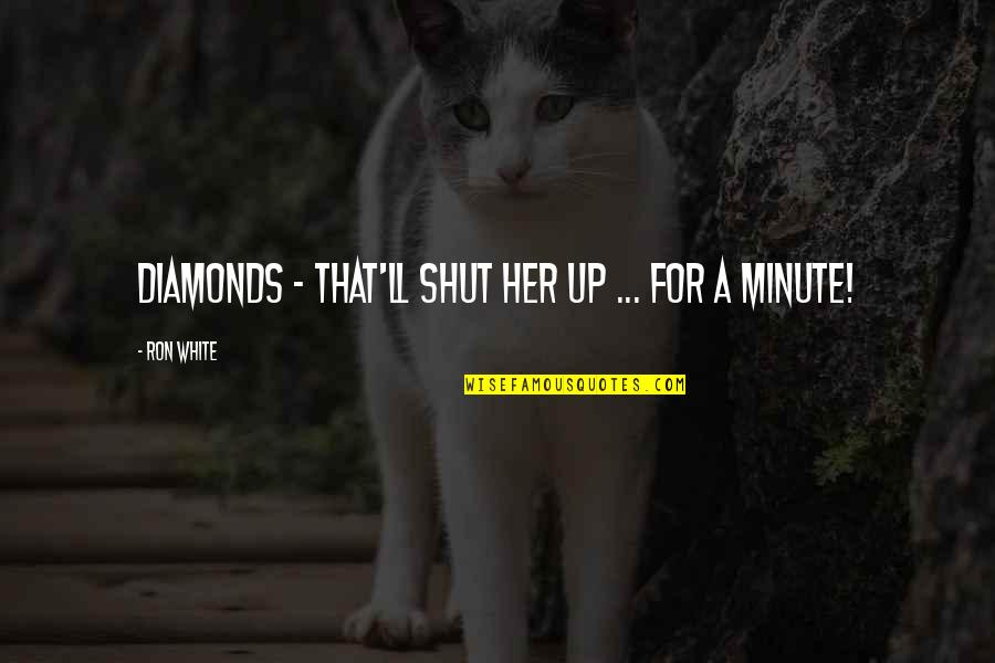 Ron White Quotes By Ron White: Diamonds - that'll shut her up ... for
