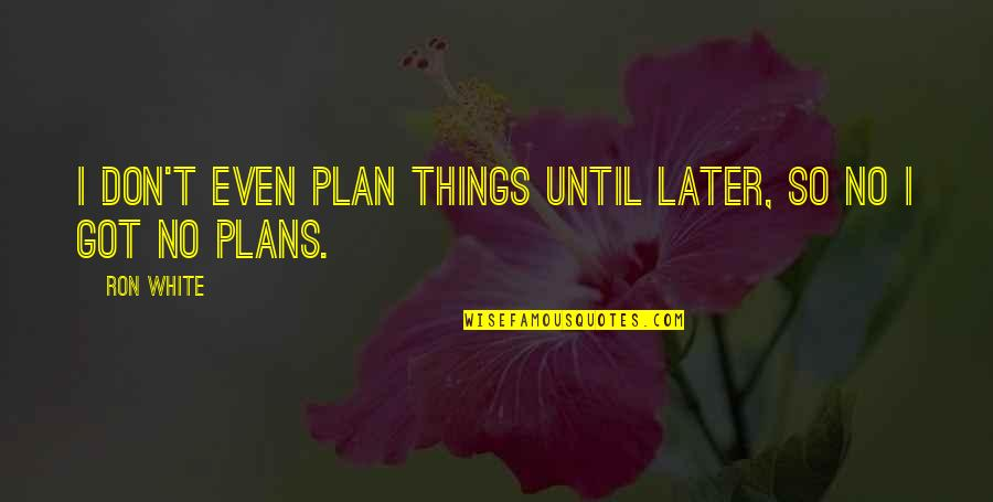 Ron White Quotes By Ron White: I don't even plan things until later, so