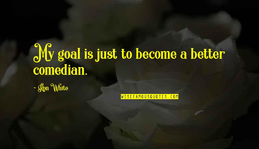 Ron White Quotes By Ron White: My goal is just to become a better