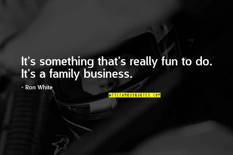 Ron White Quotes By Ron White: It's something that's really fun to do. It's