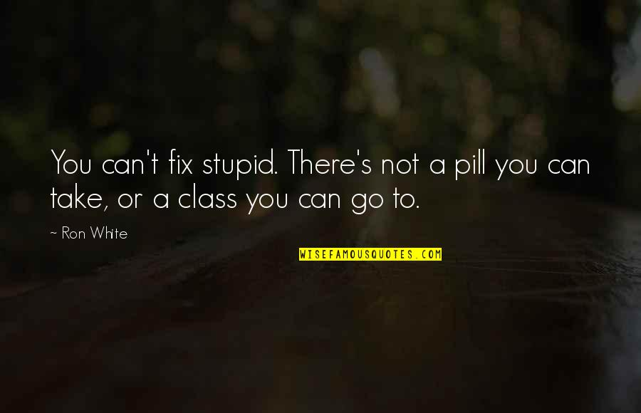 Ron White Quotes By Ron White: You can't fix stupid. There's not a pill