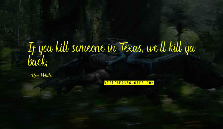 Ron White Quotes By Ron White: If you kill someone in Texas, we'll kill