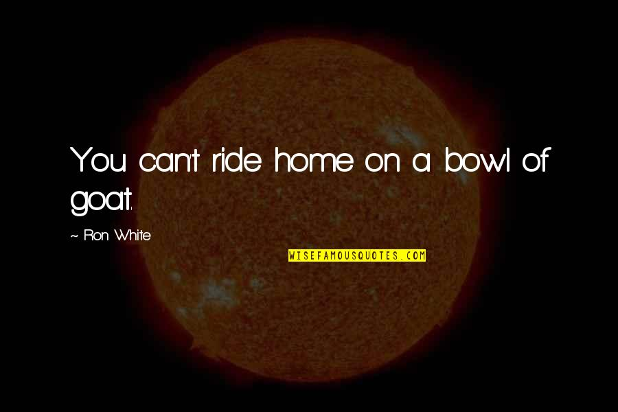 Ron White Quotes By Ron White: You can't ride home on a bowl of