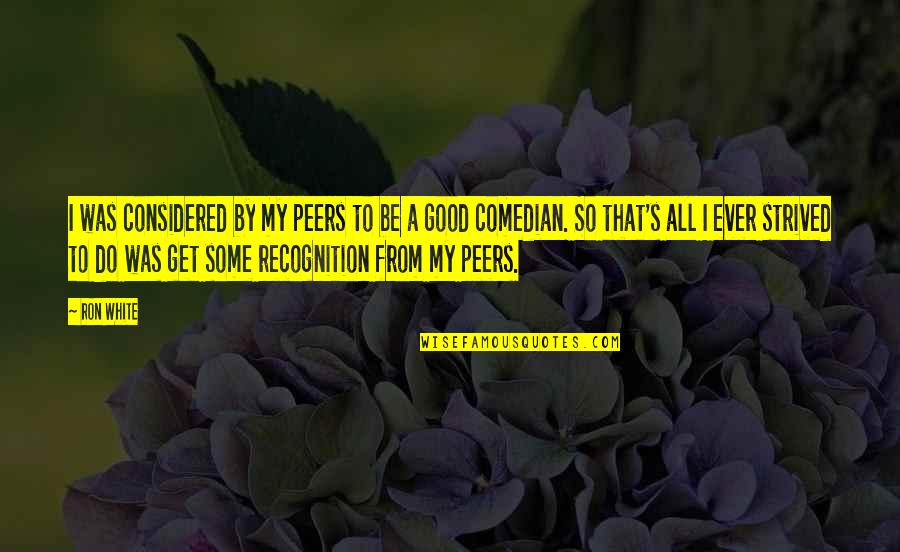 Ron White Quotes By Ron White: I was considered by my peers to be