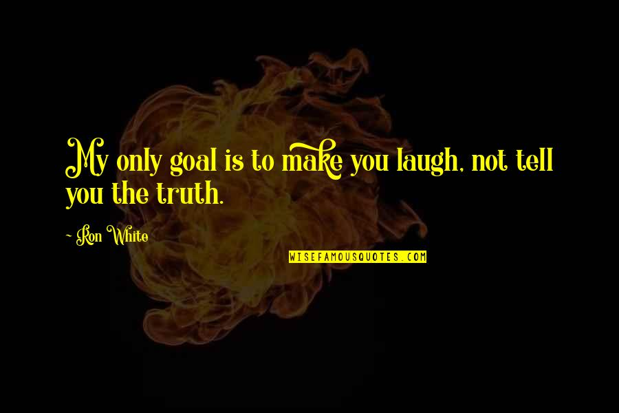 Ron White Quotes By Ron White: My only goal is to make you laugh,