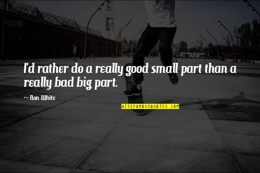 Ron White Quotes By Ron White: I'd rather do a really good small part
