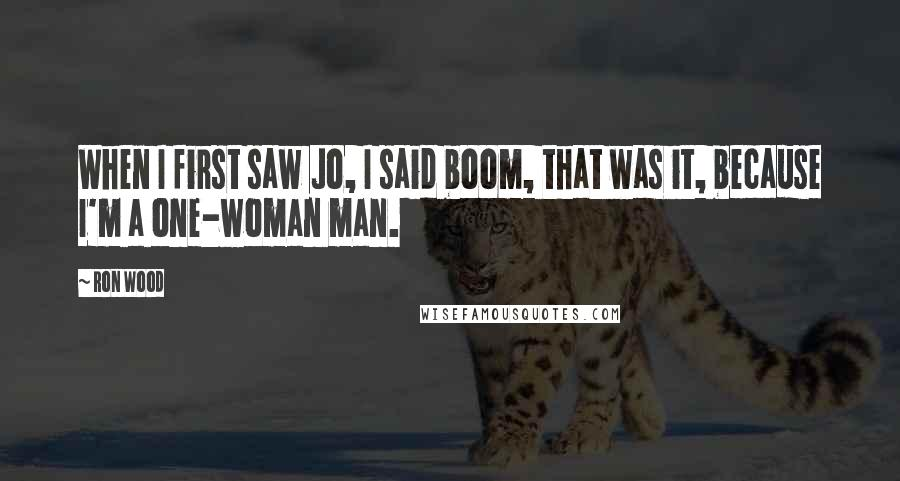 Ron Wood quotes: When I first saw Jo, I said boom, that was it, because I'm a one-woman man.
