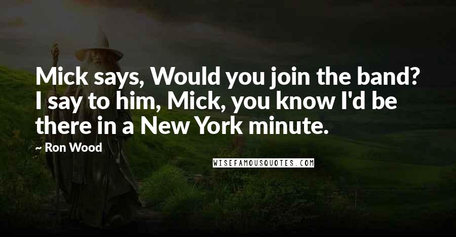 Ron Wood quotes: Mick says, Would you join the band? I say to him, Mick, you know I'd be there in a New York minute.