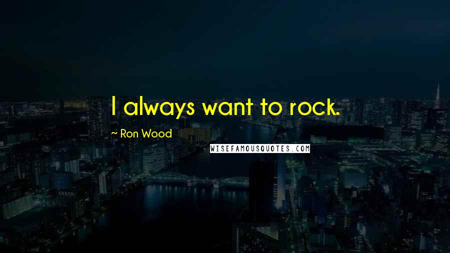 Ron Wood quotes: I always want to rock.