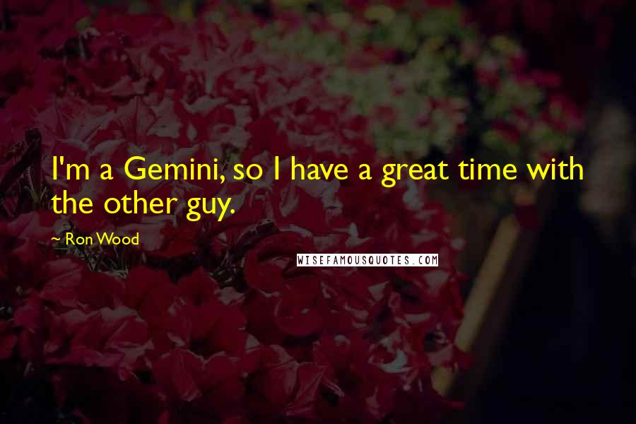 Ron Wood quotes: I'm a Gemini, so I have a great time with the other guy.