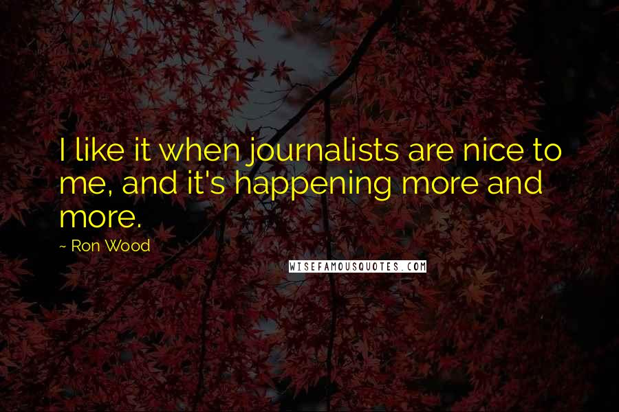 Ron Wood quotes: I like it when journalists are nice to me, and it's happening more and more.