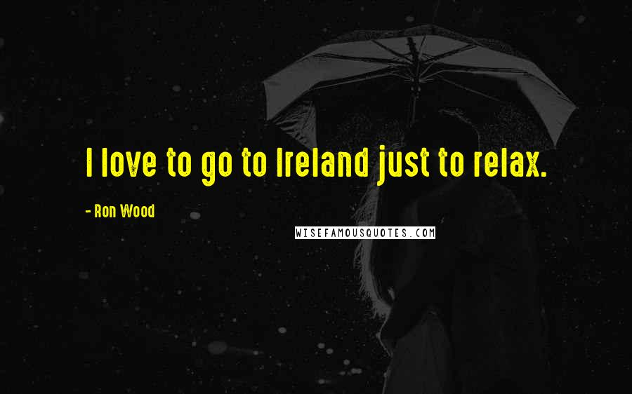 Ron Wood quotes: I love to go to Ireland just to relax.